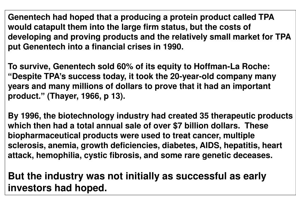 Genentech had hoped that a producing a protein product called TPA would catapult them into the large firm status, but the costs of developing and proving products and the relatively small market for TPA put Genentech into a financial crises in 1990.