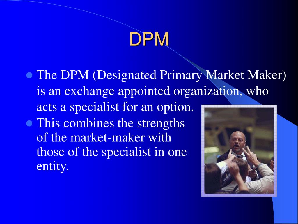 The DPM (Designated Primary Market Maker) is an exchange appointed organization, who acts a specialist for an option.