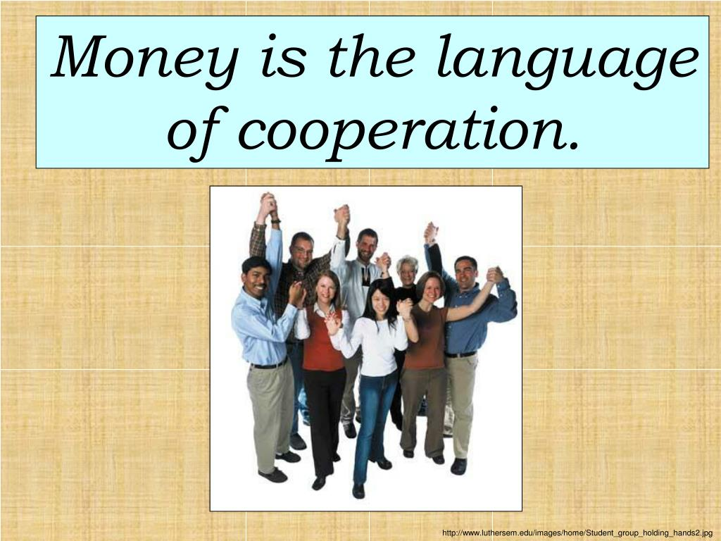 Money is the language of cooperation.