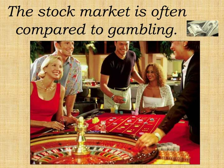 The stock market is often compared to gambling.