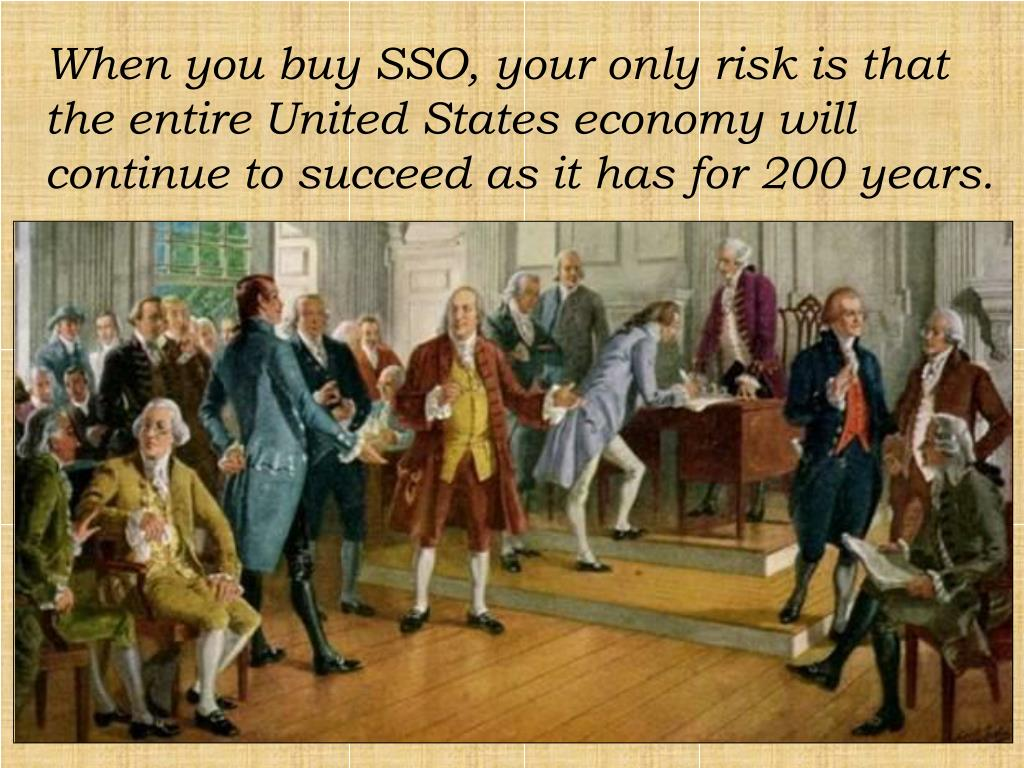 When you buy SSO, your only risk is that the entire United States economy will continue to succeed as it has for 200 years.