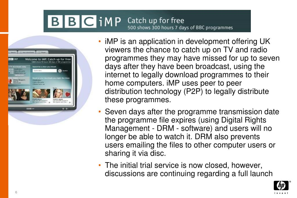 iMP is an application in development offering UK viewers the chance to catch up on TV and radio programmes they may have missed for up to seven days after they have been broadcast, using the internet to legally download programmes to their home computers. iMP uses peer to peer distribution technology (P2P) to legally distribute these programmes.