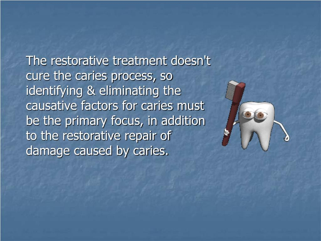 The restorative treatment doesn't cure the caries process, so identifying & eliminating the causative factors for caries must be the primary focus, in addition to the restorative repair of damage caused by caries.