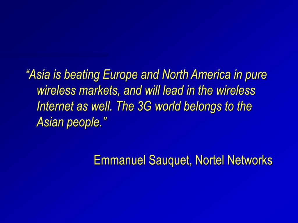 """Asia is beating Europe and North America in pure wireless markets, and will lead in the wireless Internet as well. The 3G world belongs to the Asian people."""