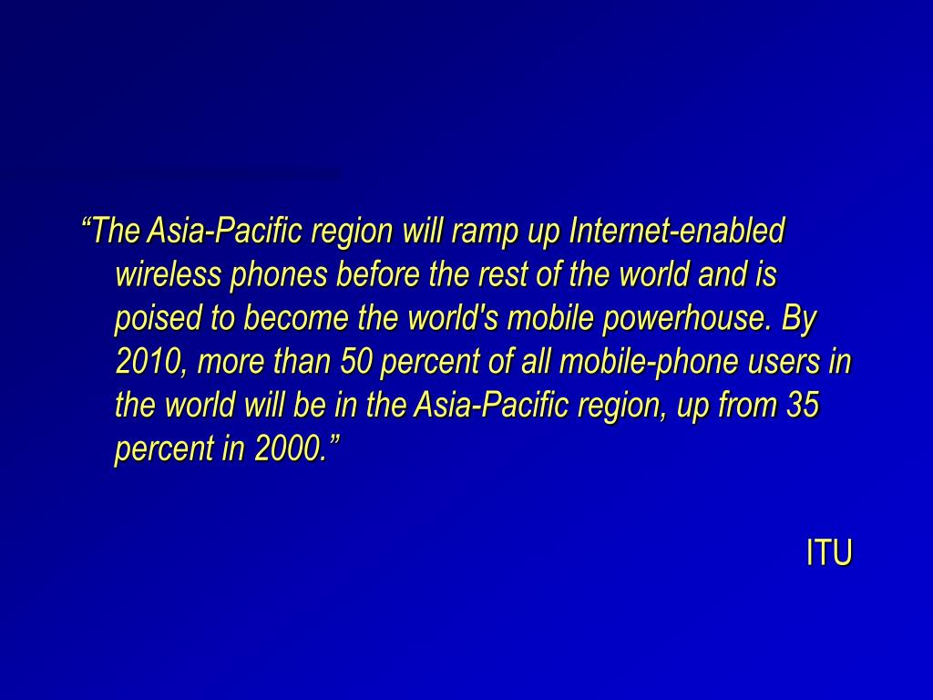"""The Asia-Pacific region will ramp up Internet-enabled wireless phones before the rest of the world and is poised to become the world's mobile powerhouse. By 2010, more than 50 percent of all mobile-phone users in the world will be in the Asia-Pacific region, up from 35 percent in 2000."""