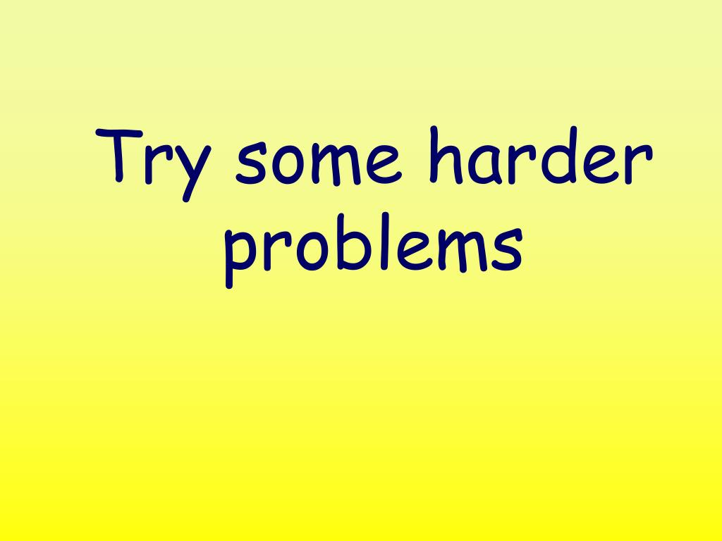 Try some harder problems