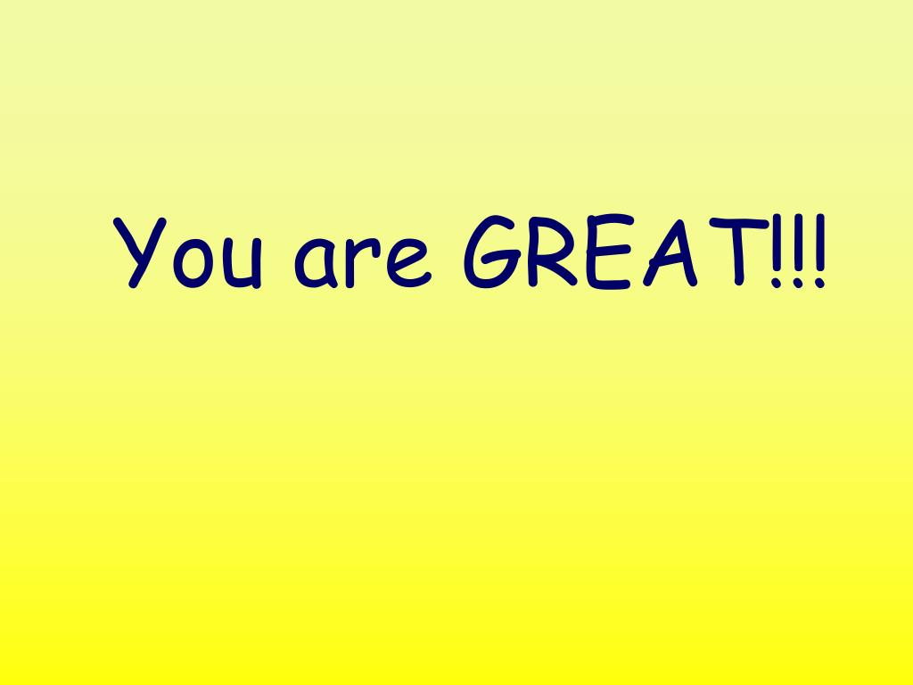 You are GREAT!!!