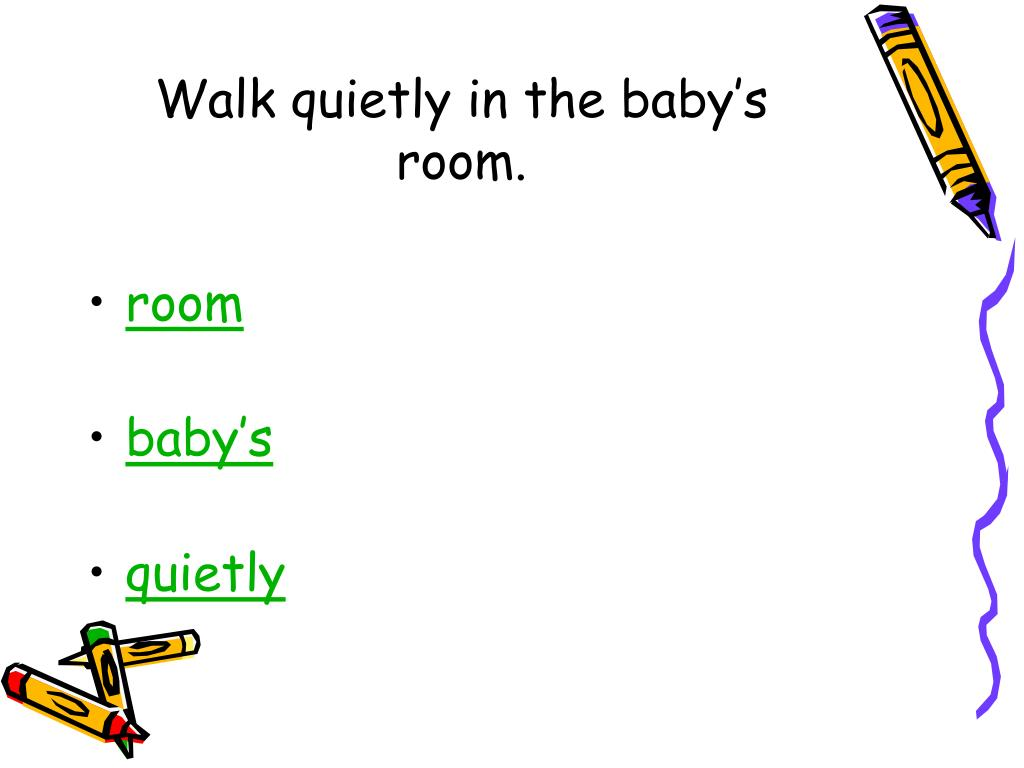 Walk quietly in the baby's room.