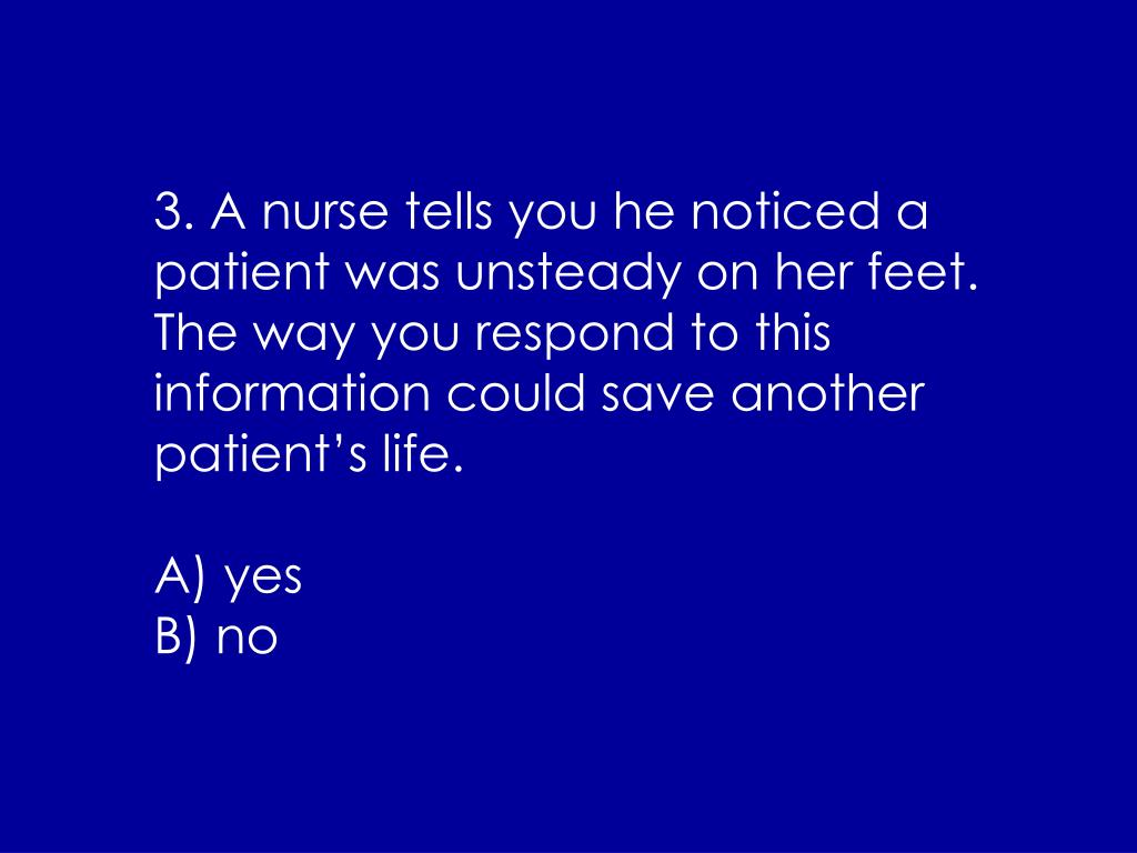 3. A nurse tells you he noticed a patient was unsteady on her feet.  The way you respond to this information could save another patient's life.