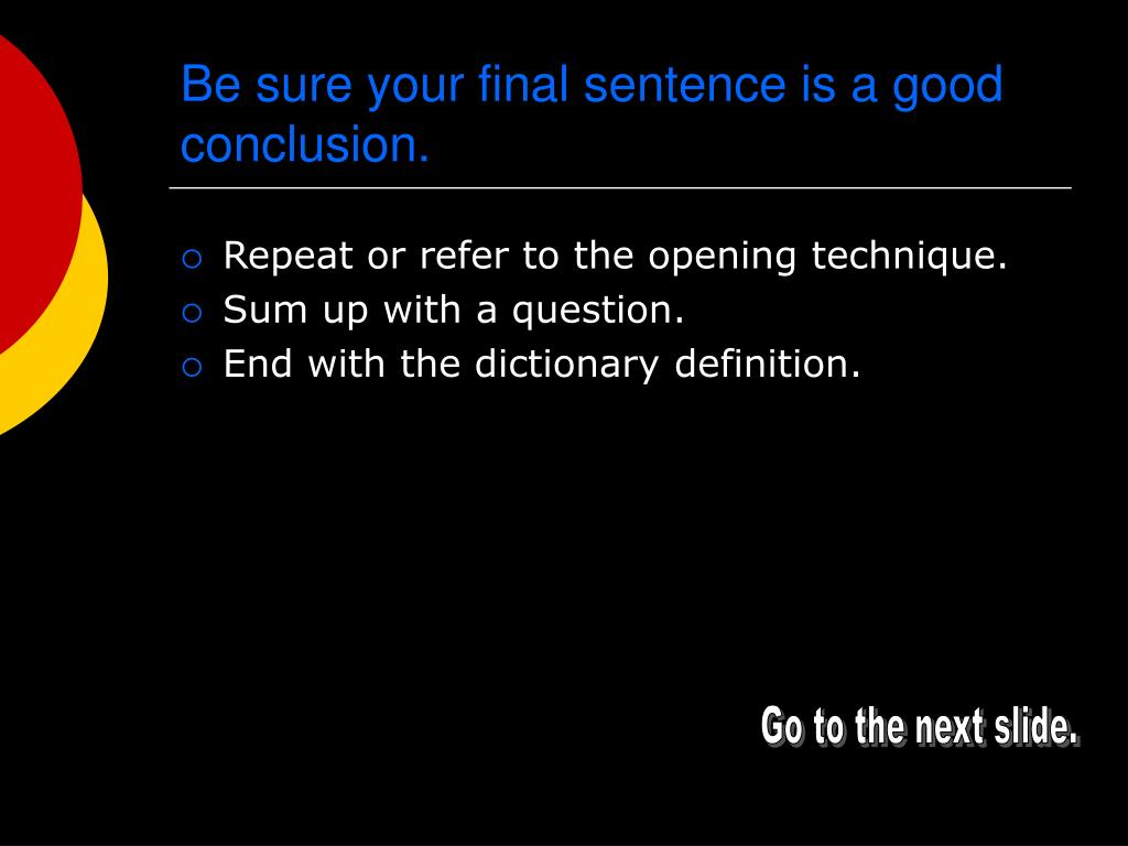 Be sure your final sentence is a good conclusion.