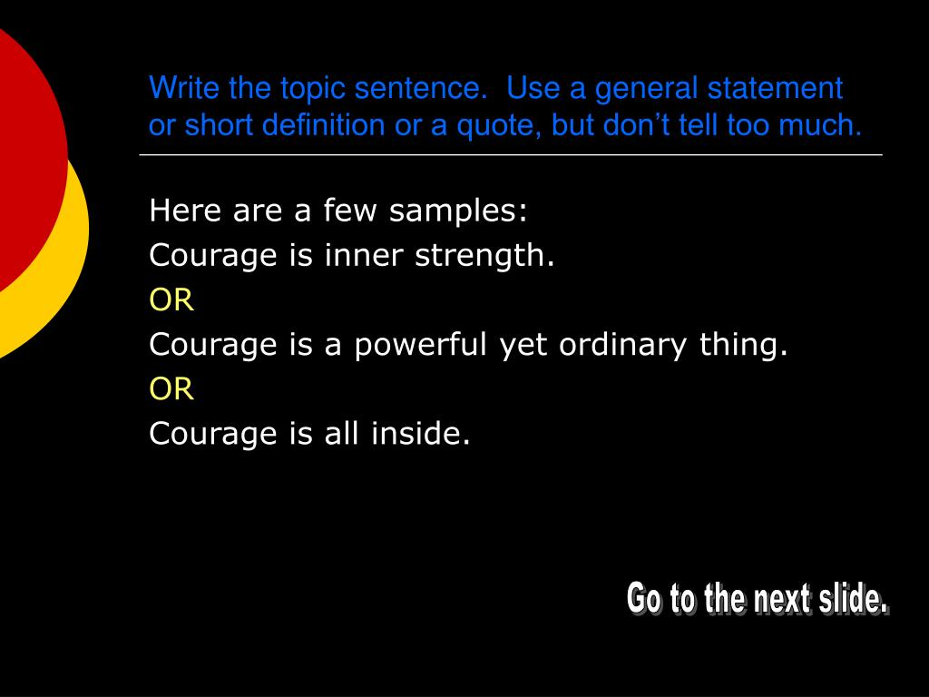 Write the topic sentence.  Use a general statement or short definition or a quote, but don't tell too much.