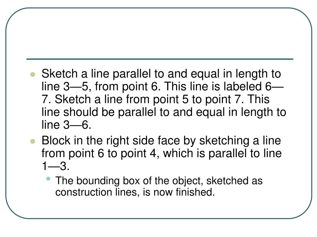 Sketch a line parallel to and equal in length to line 3—5, from point 6. This line is labeled 6—7. Sketch a line from point 5 to point 7. This line should be parallel to and equal in length to line 3—6.