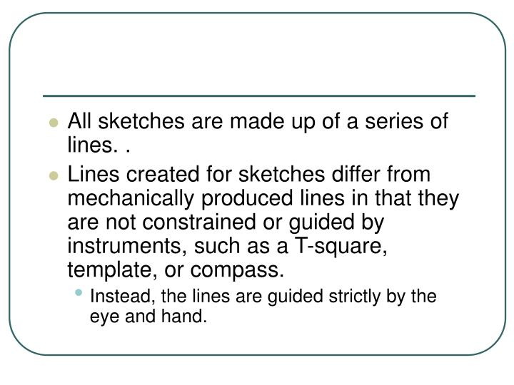 All sketches are made up of a series of lines. .