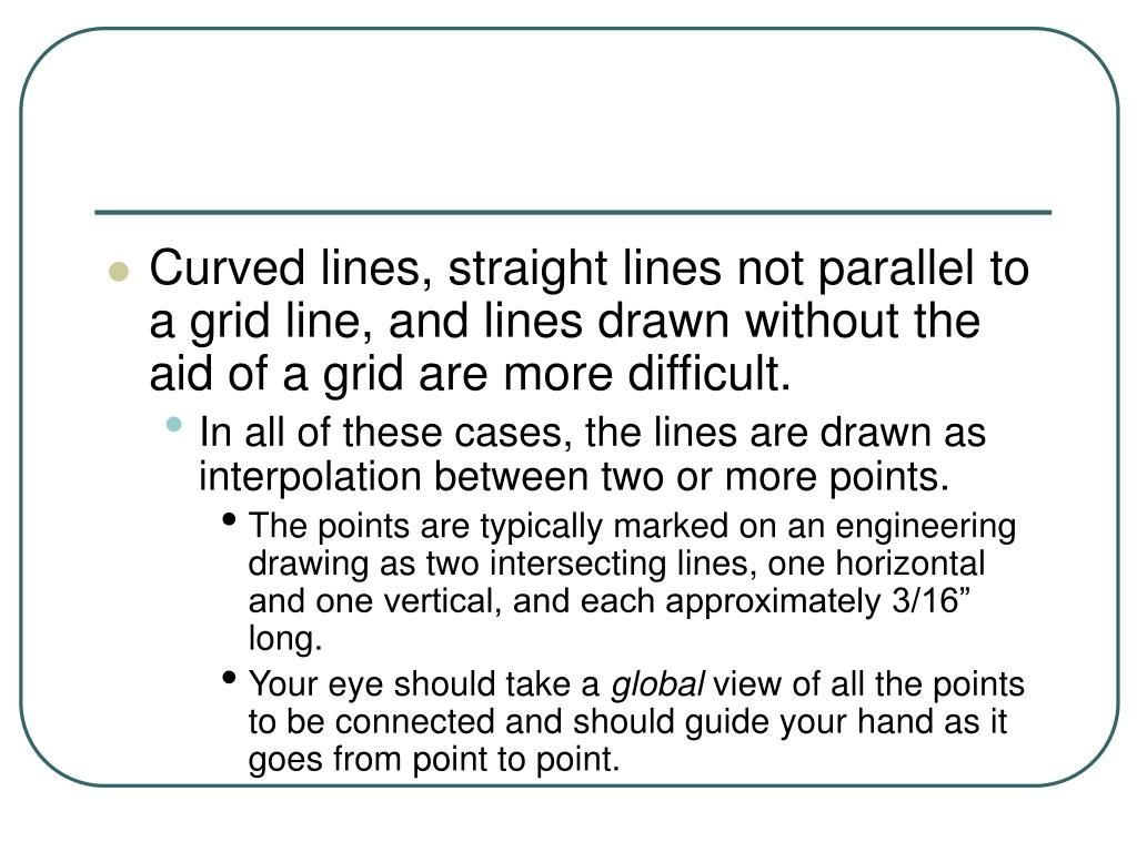 Curved lines, straight lines not parallel to a grid line, and lines drawn without the aid of a grid are more difficult.