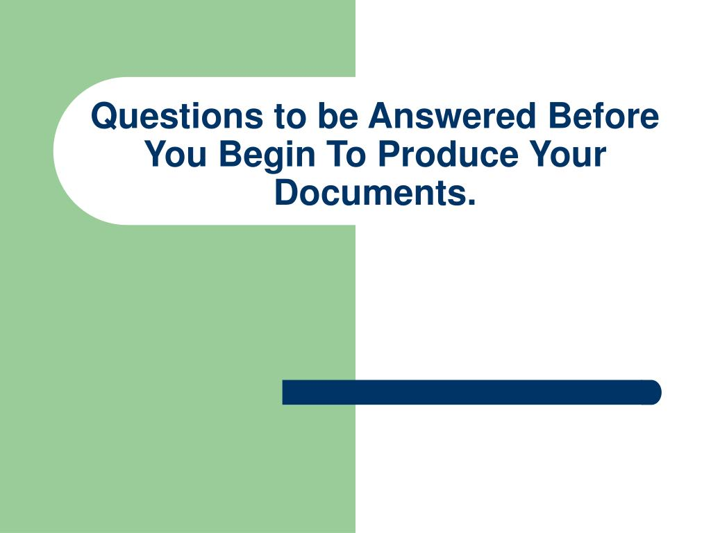 Questions to be Answered Before You Begin To Produce Your Documents.