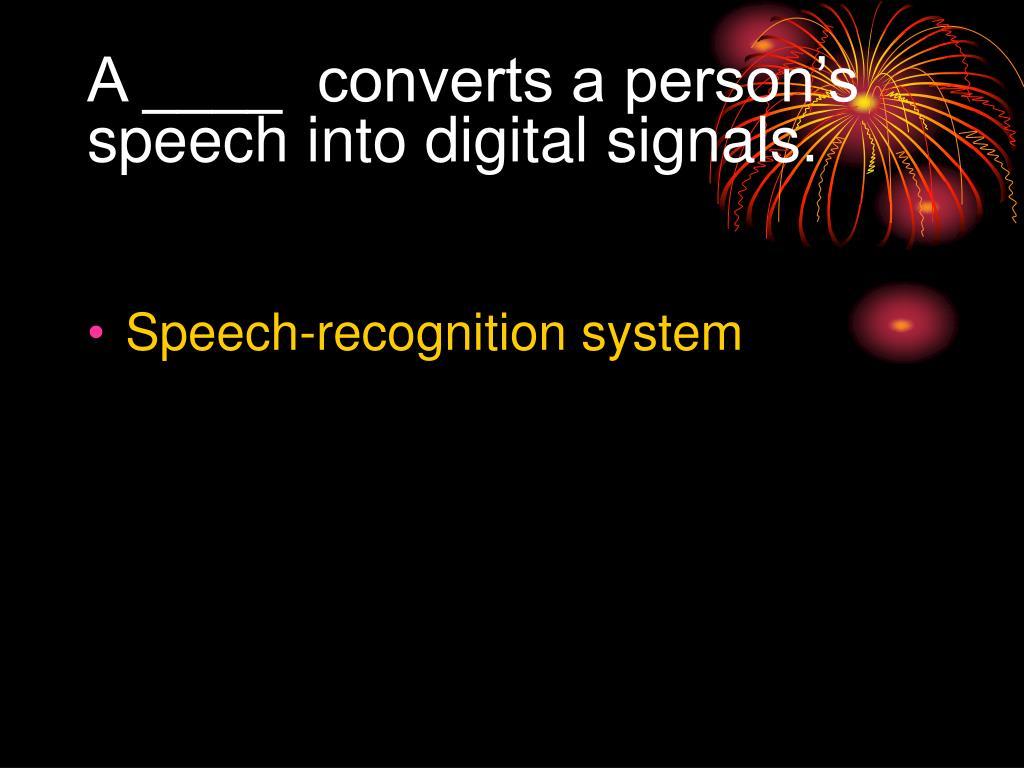 A ____  converts a person's speech into digital signals.
