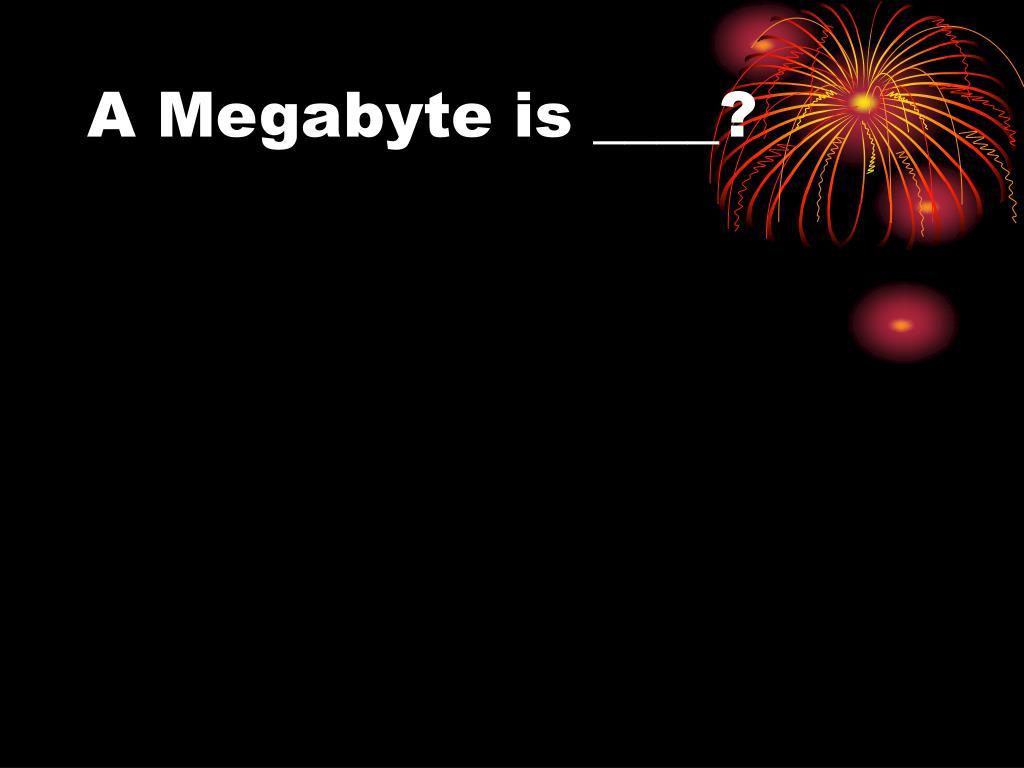 A Megabyte is ____?