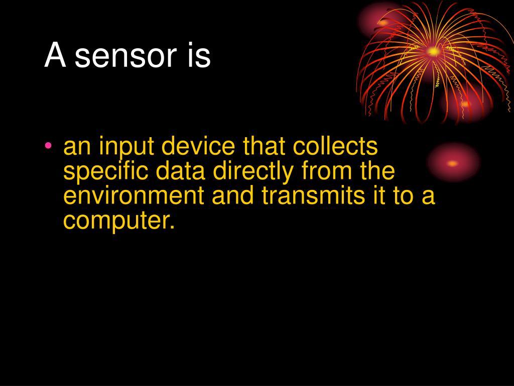 A sensor is