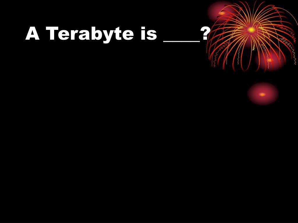 A Terabyte is ____?