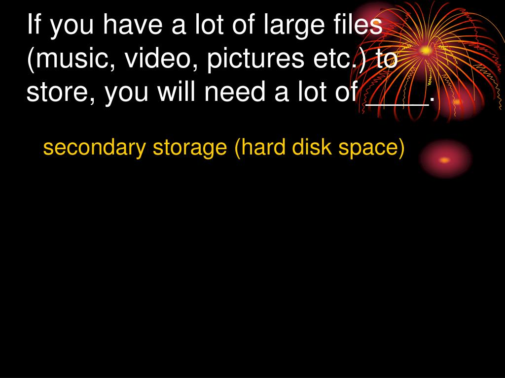 If you have a lot of large files (music, video, pictures etc.) to store, you will need a lot of ____.