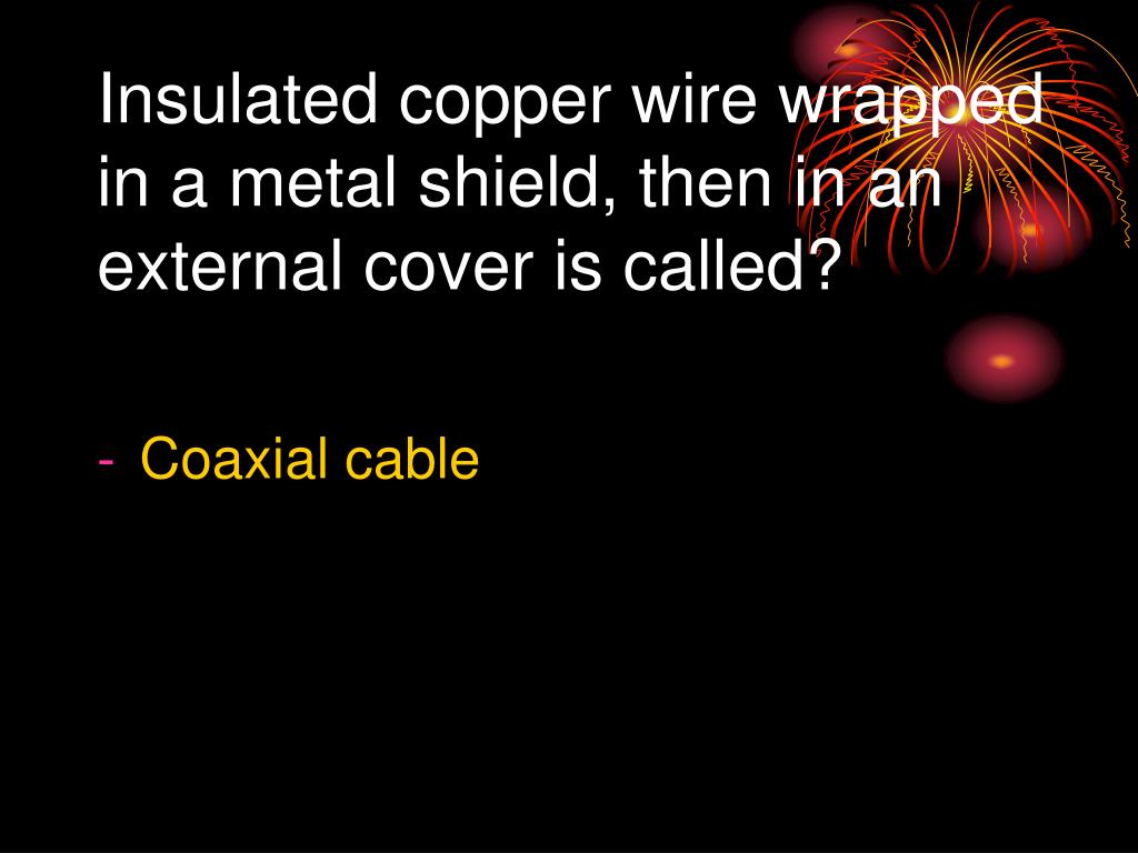 Insulated copper wire wrapped in a metal shield, then in an external cover is called?