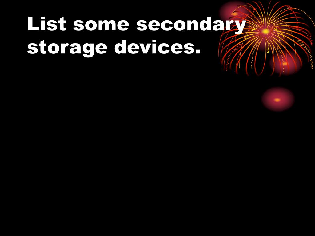 List some secondary storage devices.
