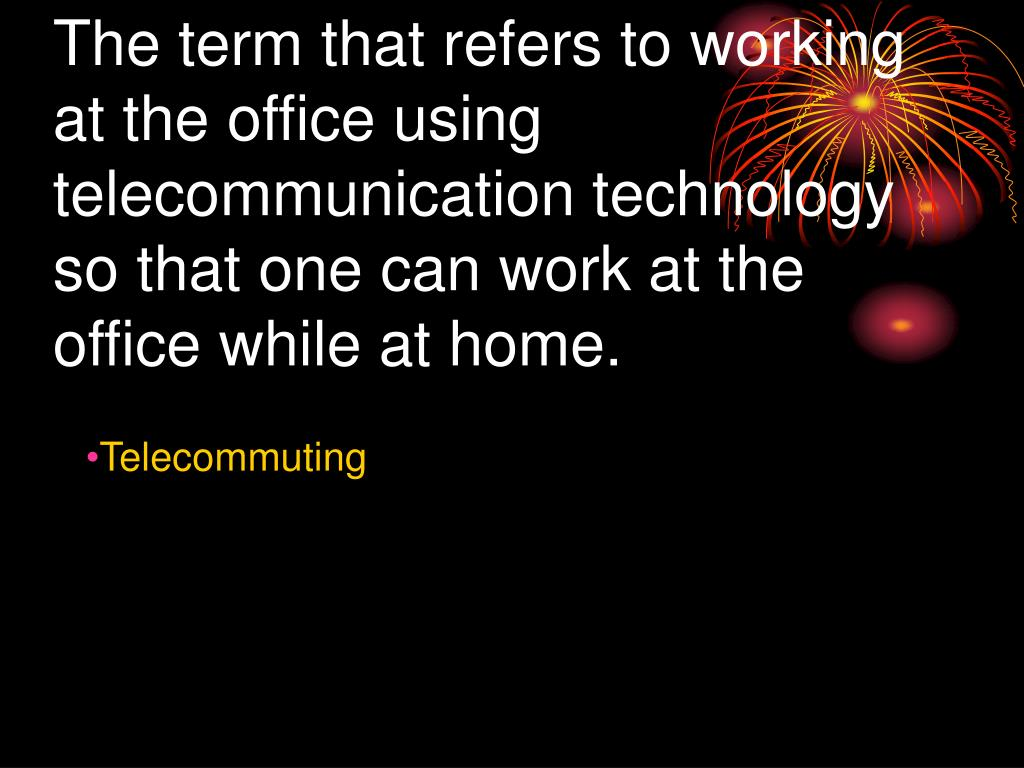 The term that refers to working at the office using telecommunication technology so that one can work at the office while at home.