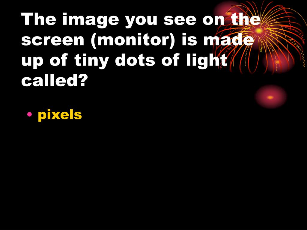 The image you see on the screen (monitor) is made up of tiny dots of light called?