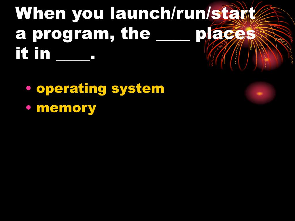 When you launch/run/start a program, the ____ places it in ____.