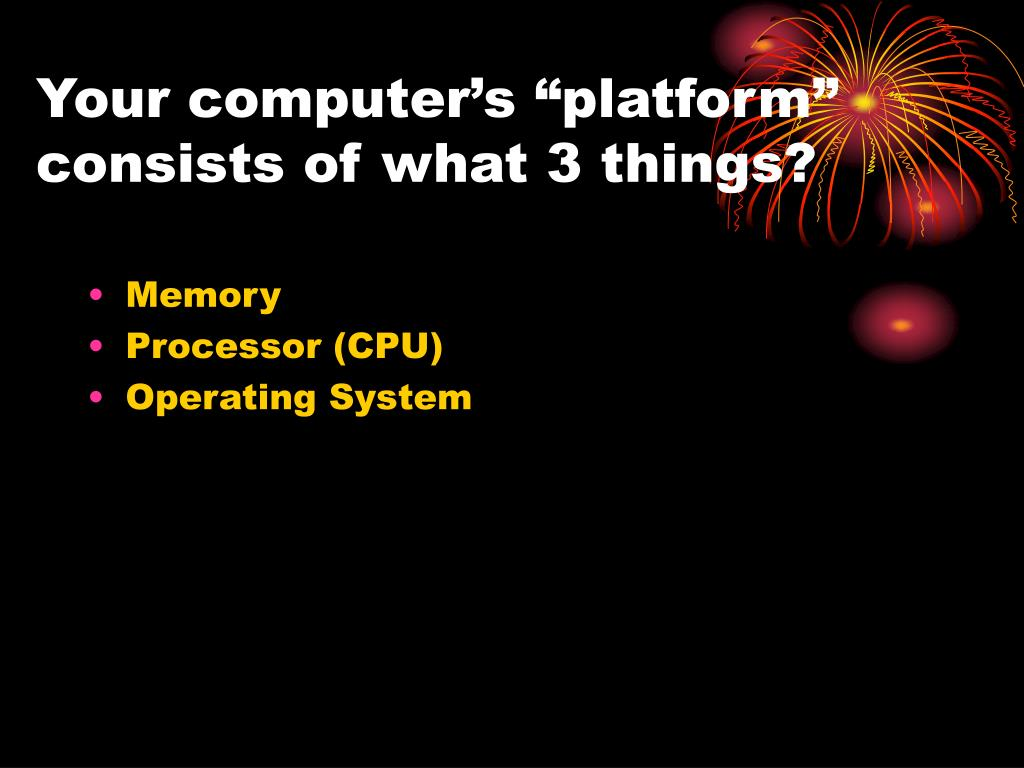 "Your computer's ""platform"" consists of what 3 things?"