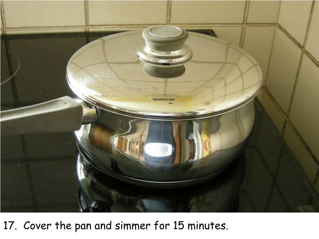 17.  Cover the pan and simmer for 15 minutes.