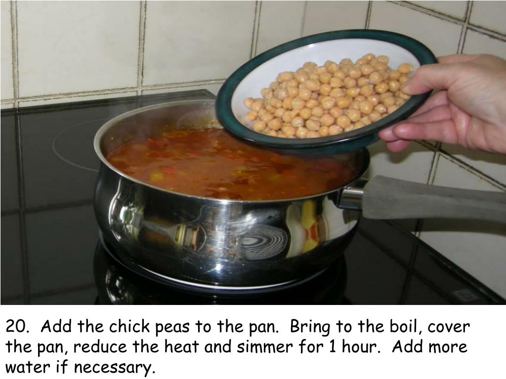 20.  Add the chick peas to the pan.  Bring to the boil, cover the pan, reduce the heat and simmer for 1 hour.  Add more water if necessary.