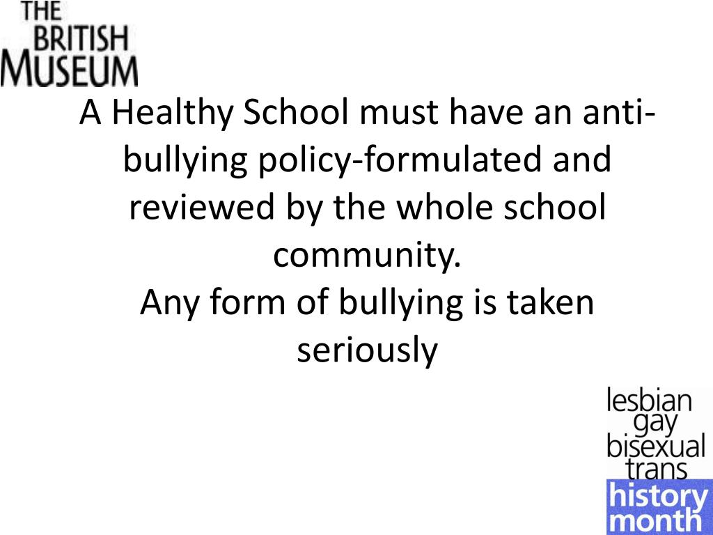 A Healthy School must have an anti-bullying policy-formulated and reviewed by the whole school community.