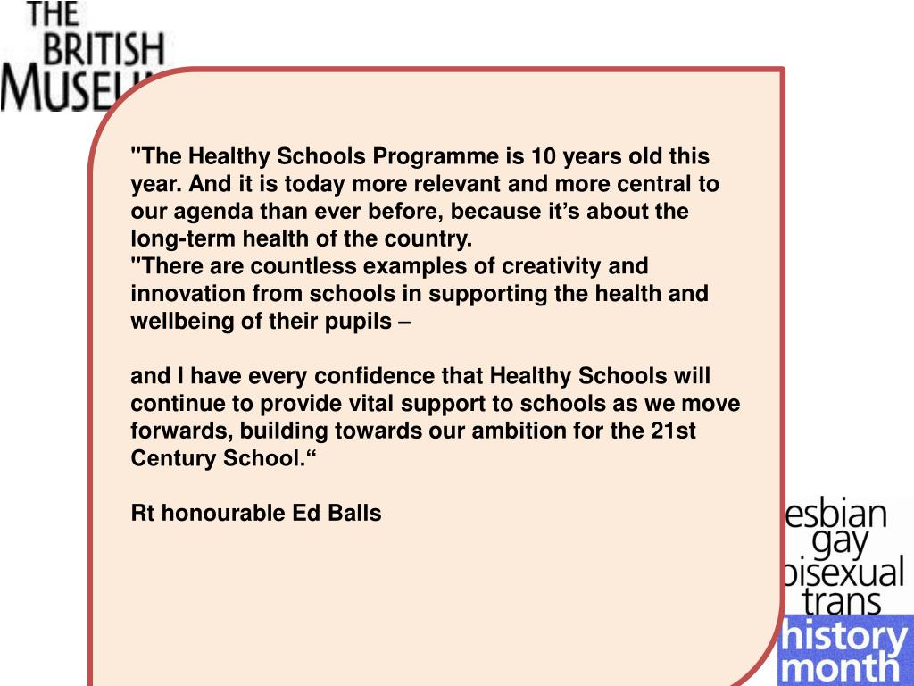 """""""The Healthy Schools Programme is 10 years old this year. And it is today more relevant and more central to our agenda than ever before, because it's about the long-term health of the country."""