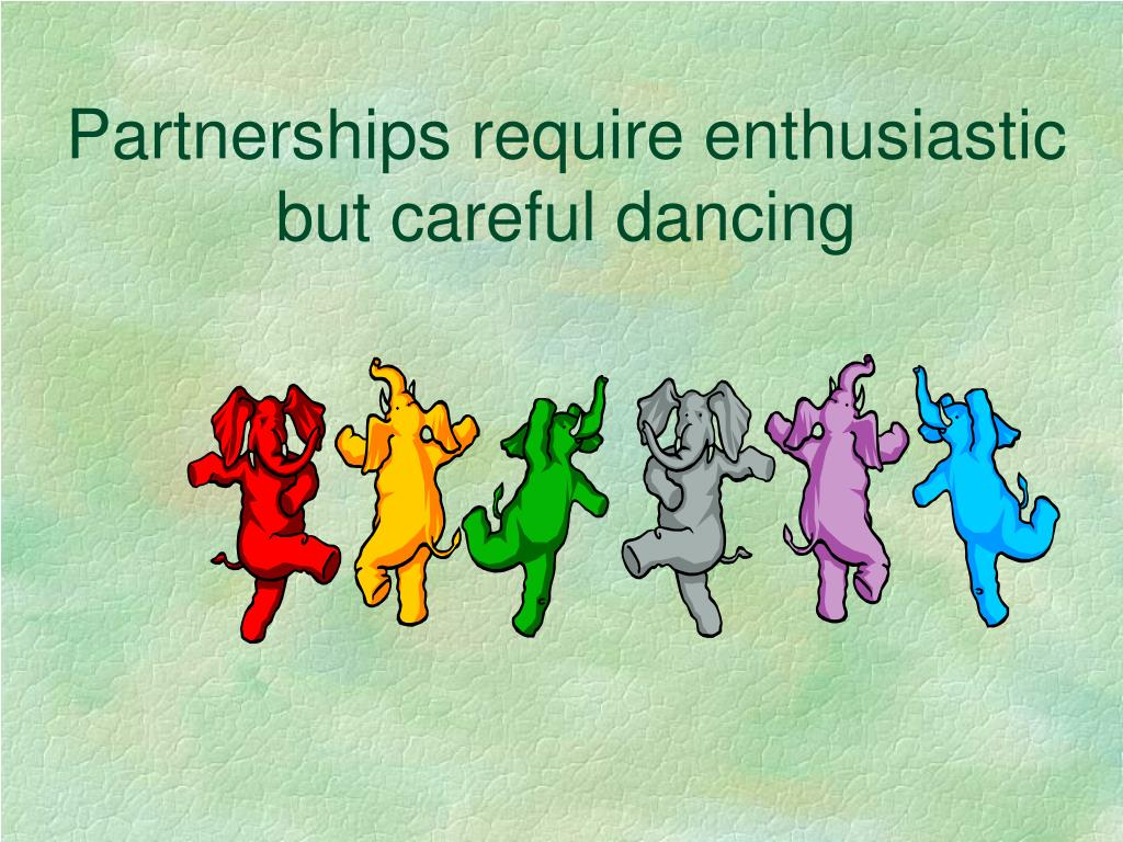 Partnerships require enthusiastic but careful dancing