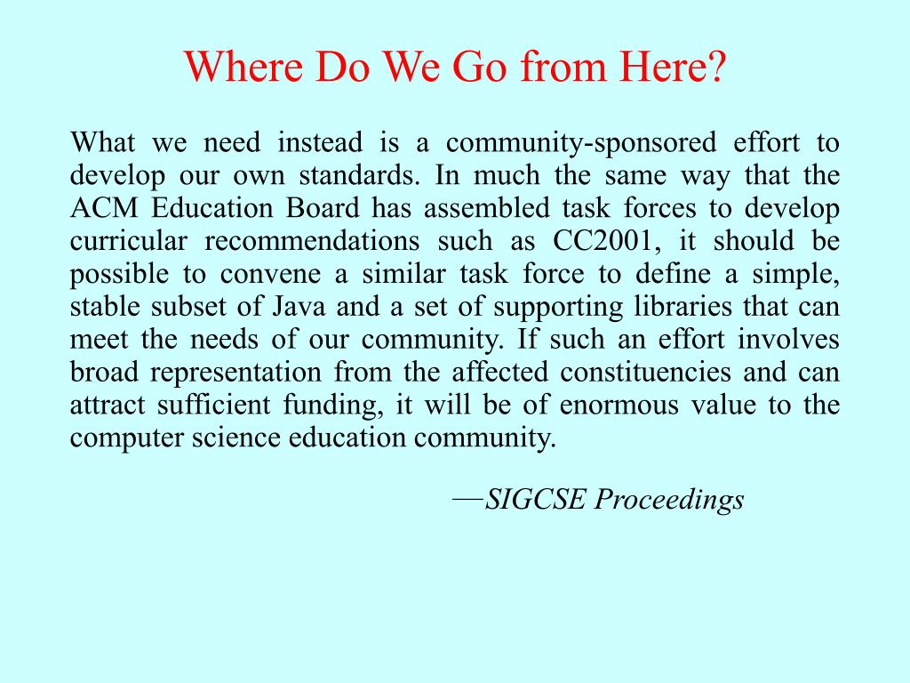 What we need instead is a community-sponsored effort to develop our own standards. In much the same way that the ACM Education Board has assembled task forces to develop curricular recommendations such as CC2001, it should be possible to convene a similar task force to define a simple, stable subset of Java and a set of supporting libraries that can meet the needs of our community. If such an effort involves broad representation from the affected constituencies and can attract sufficient funding, it will be of enormous value to the computer science education community.