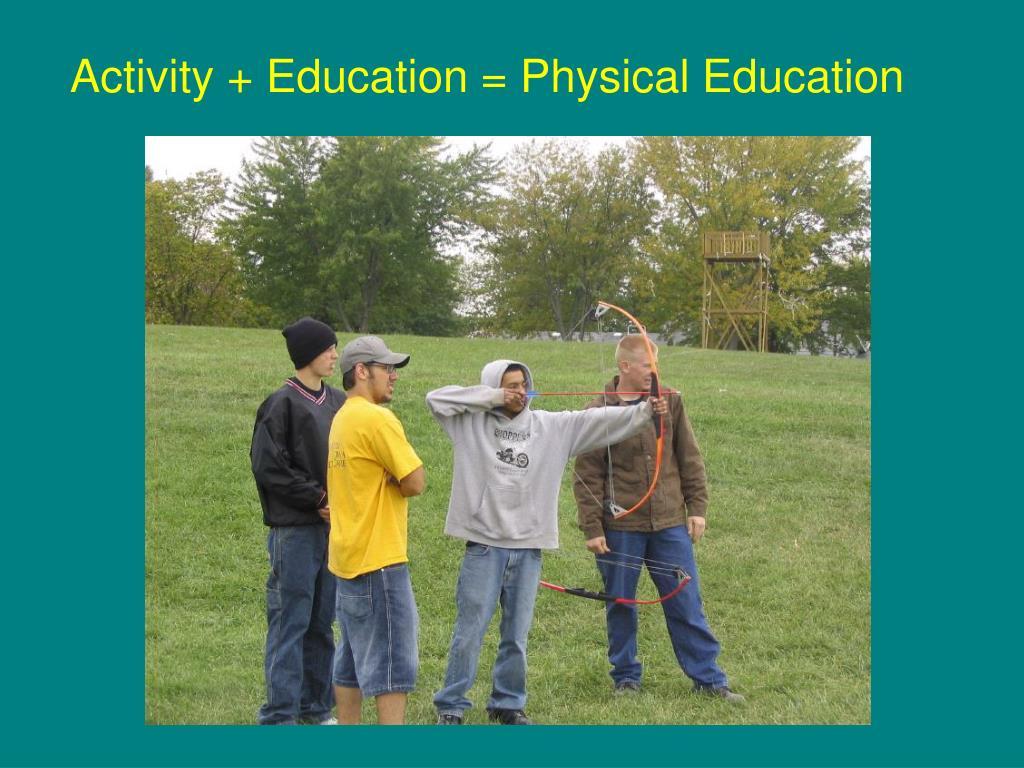 Activity + Education = Physical Education