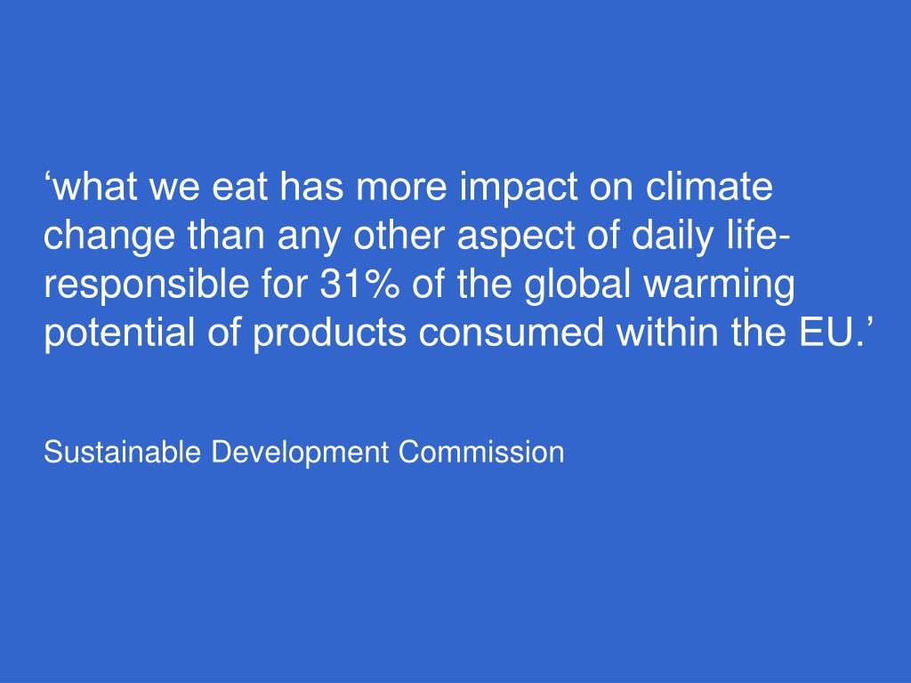 'what we eat has more impact on climate change than any other aspect of daily life-responsible for 31% of the global warming potential of products consumed within the EU.'