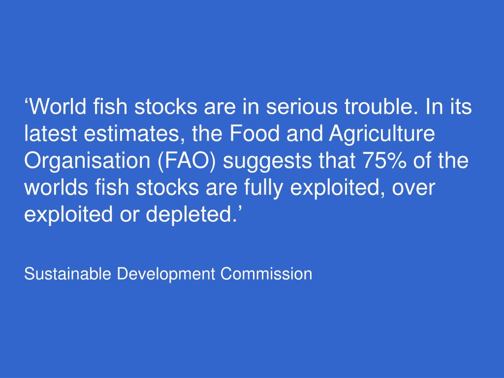 'World fish stocks are in serious trouble. In its latest estimates, the Food and Agriculture Organisation (FAO) suggests that 75% of the worlds fish stocks are fully exploited, over exploited or depleted.'