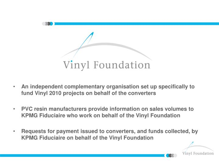 An independent complementary organisation set up specifically to fund Vinyl 2010 projects on behalf of the converters