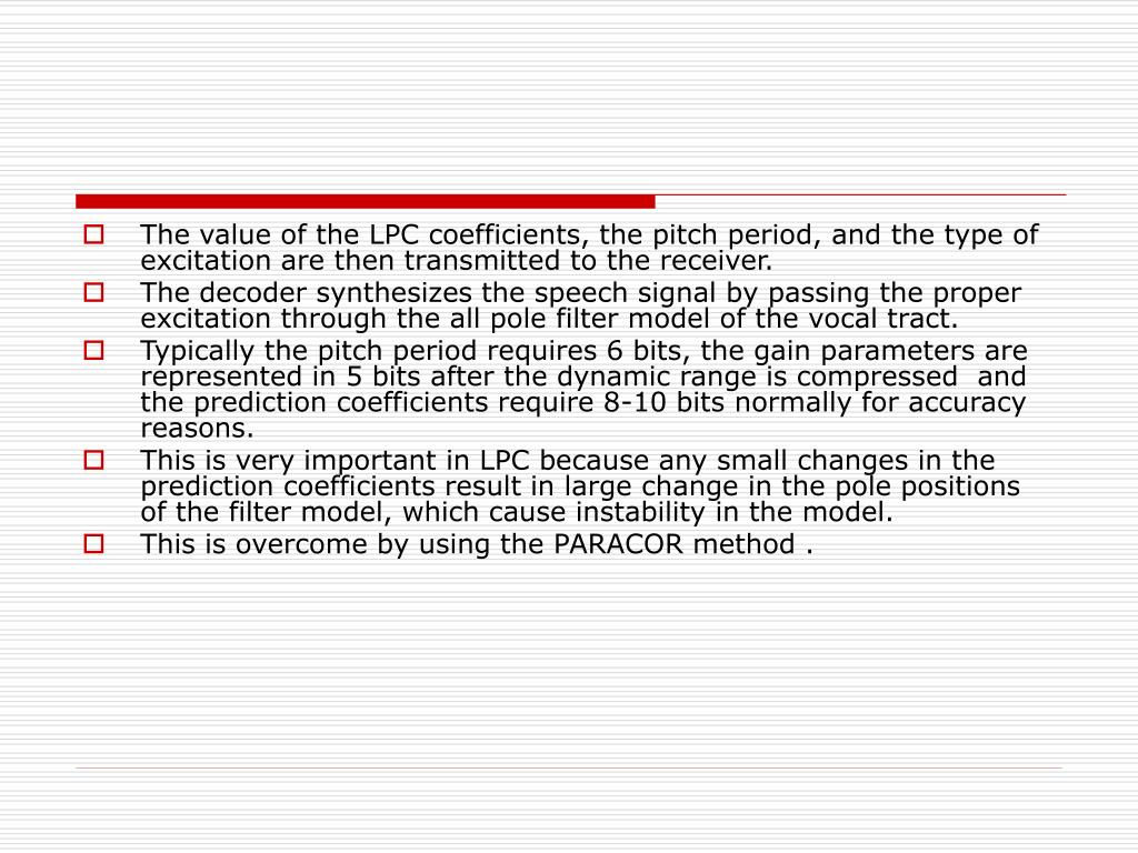 The value of the LPC coefficients, the pitch period, and the type of excitation are then transmitted to the receiver.