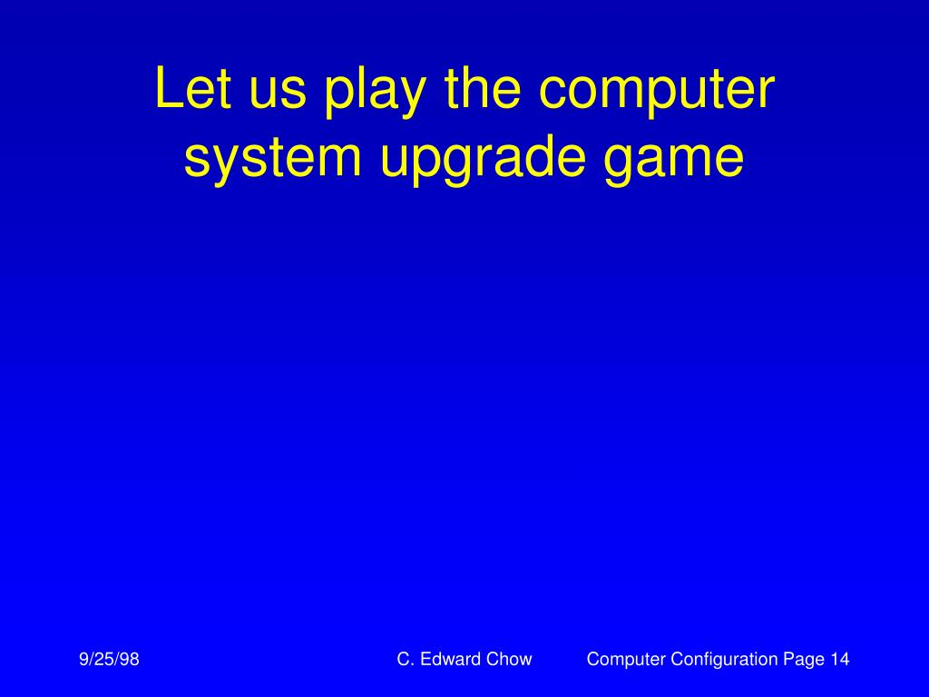 Let us play the computer system upgrade game