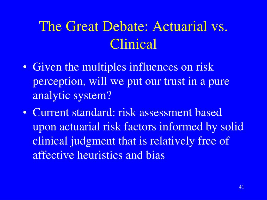 the controversy of clinical versus actuarial Are aware of the classic ''clinical versus actuarial'' debate, the thrust of which is a polemic about whether clinical decisions, including decisions about violence risk, should be made by clinical judgement (''using our heads'') or by using statistical.