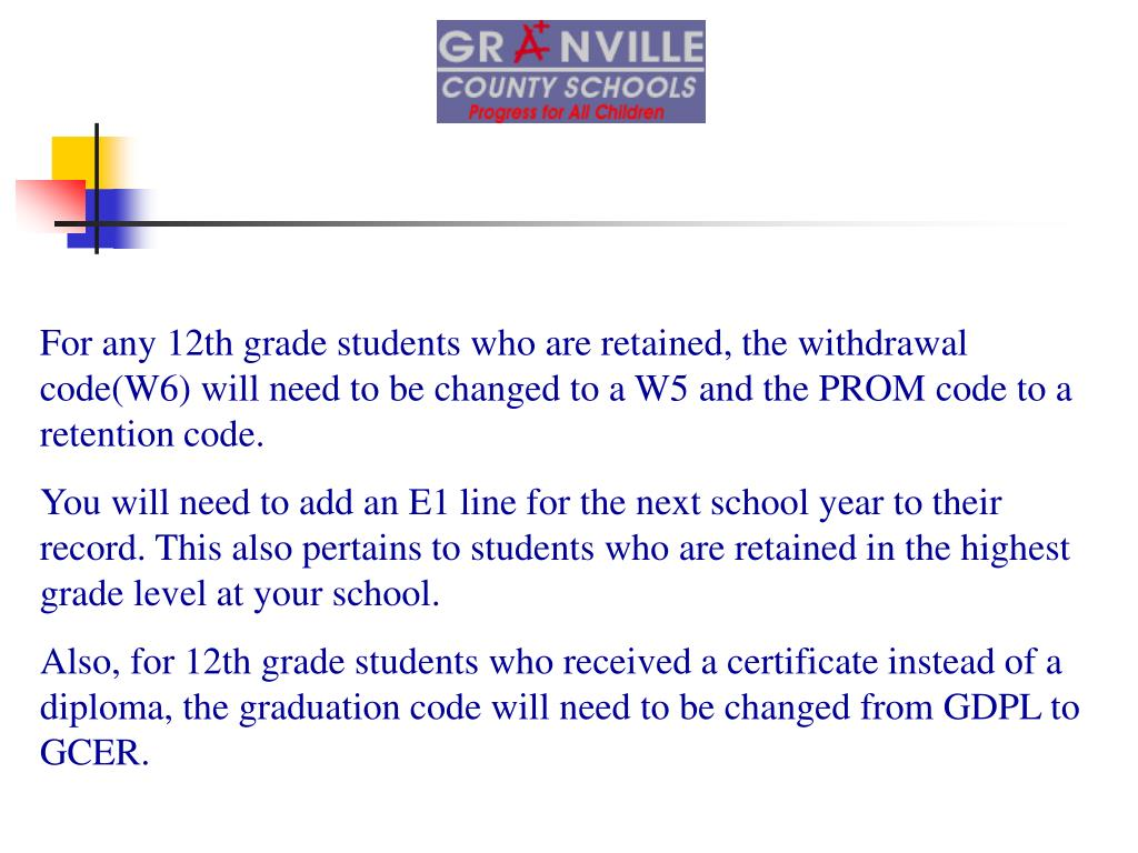 For any 12th grade students who are retained, the withdrawal code(W6) will need to be changed to a W5 and the PROM code to a retention code.
