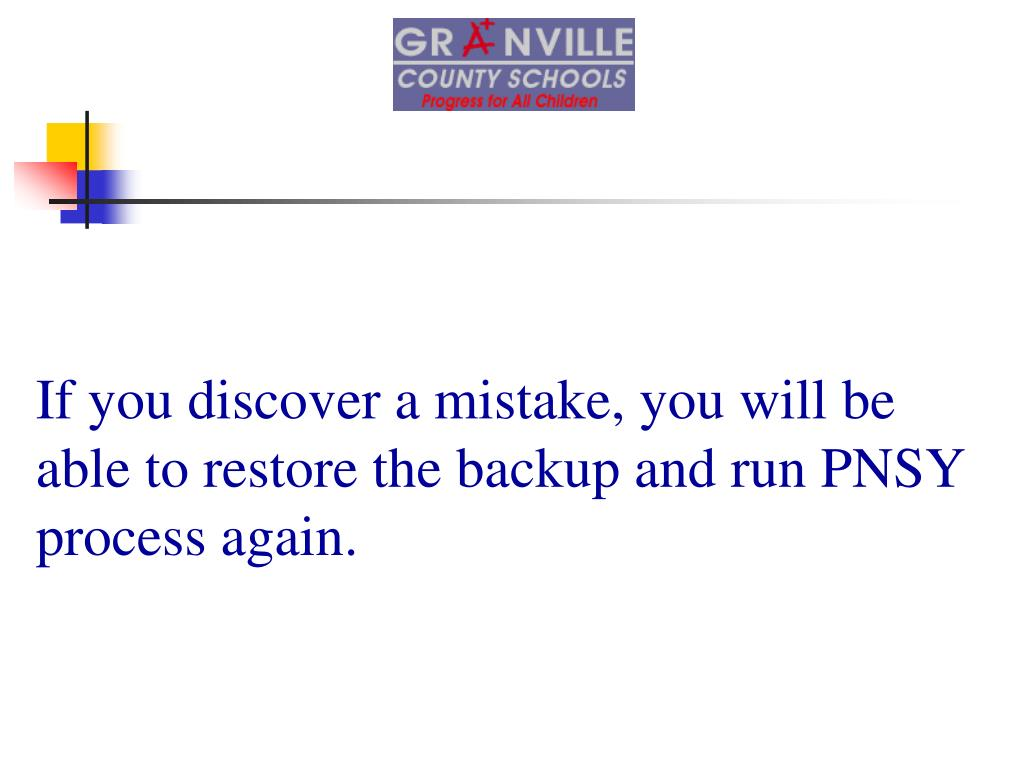 If you discover a mistake, you will be able to restore the backup and run PNSY process again.