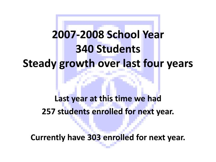 2007 2008 school year 340 students steady growth over last four years