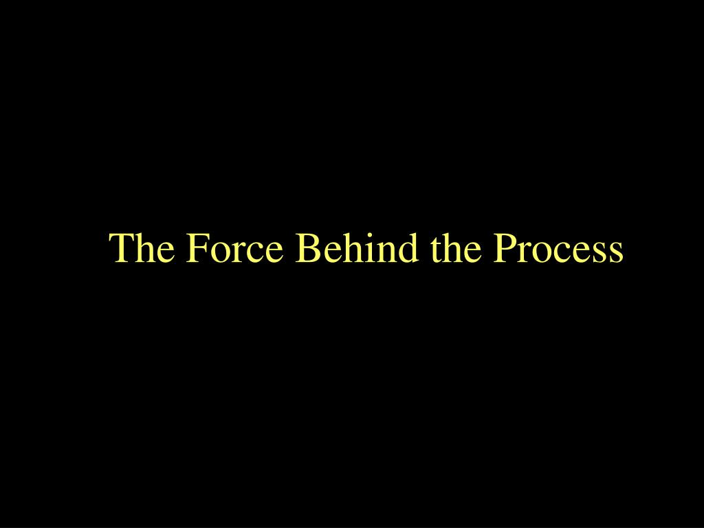 The Force Behind the Process