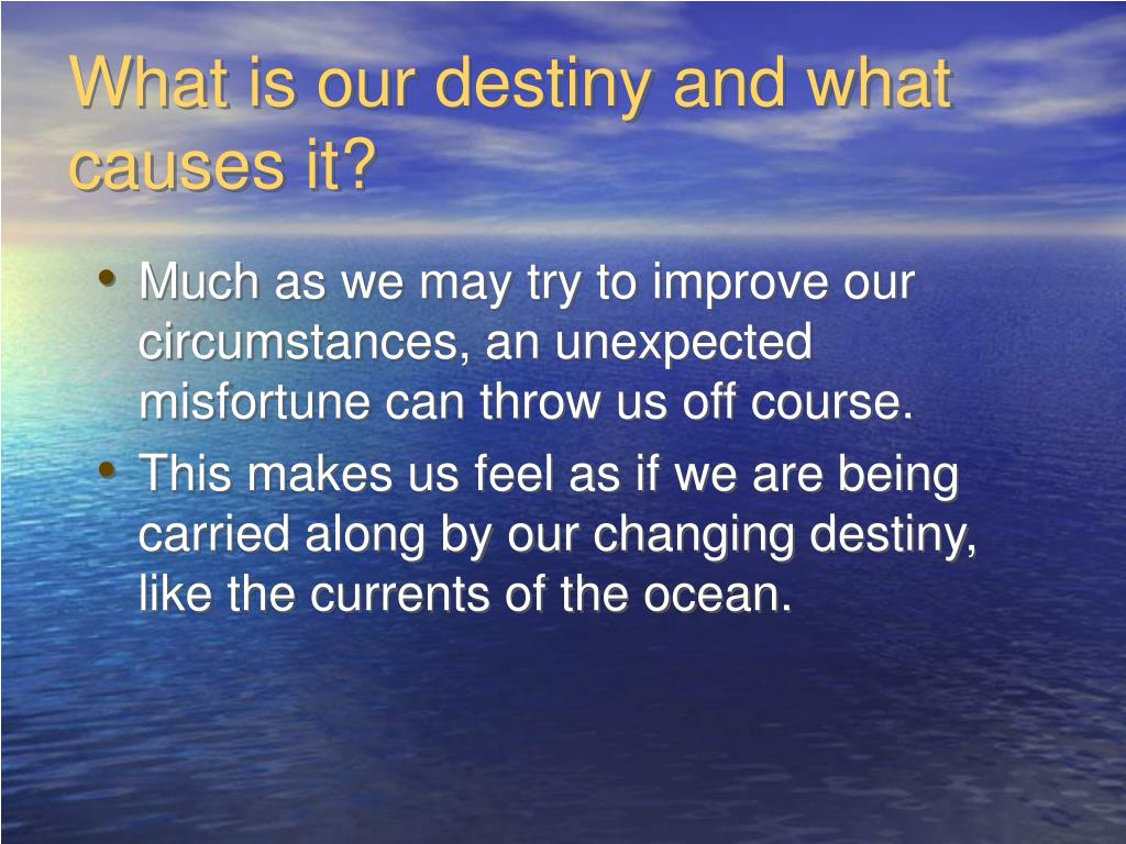 What is our destiny and what causes it?