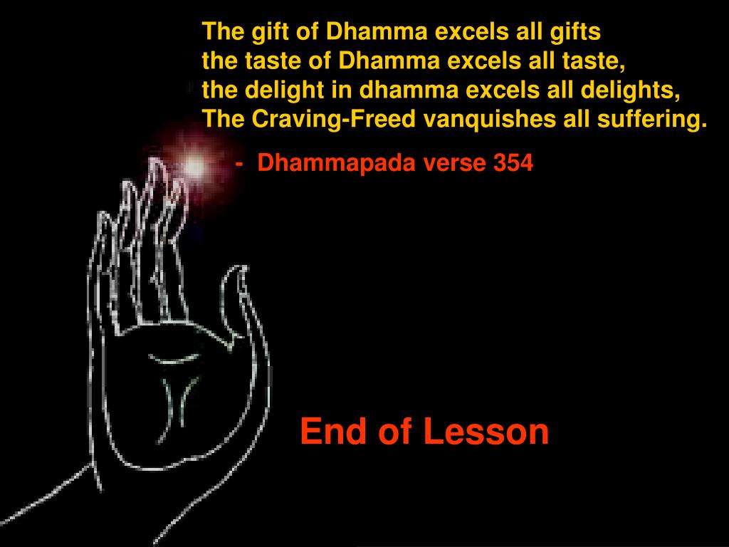 The gift of Dhamma excels all gifts              the taste of Dhamma excels all taste,          the delight in dhamma excels all delights, The Craving-Freed vanquishes all suffering.