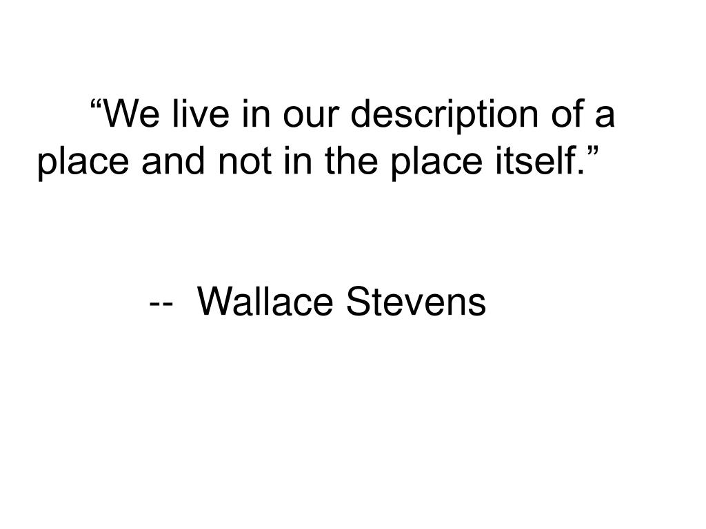 """We live in our description of a place and not in the place itself."""